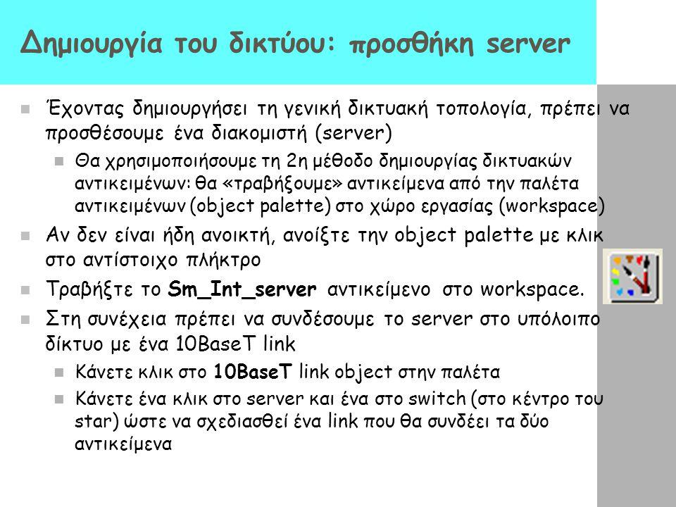 Δημιουργία του δικτύου: προσθήκη server Έχοντας δημιουργήσει τη γενική δικτυακή τοπολογία, πρέπει να προσθέσουμε ένα διακομιστή (server) Θα χρησιμοποι