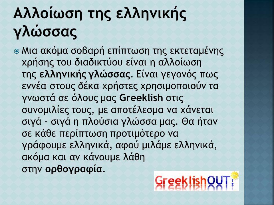  Μια ακόμα σοβαρή επίπτωση της εκτεταμένης χρήσης του διαδικτύου είναι η αλλοίωση της ελληνικής γλώσσας. Είναι γεγονός πως εννέα στους δέκα χρήστες χ