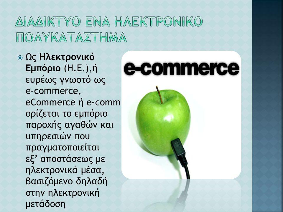  Ως Ηλεκτρονικό Εμπόριο (Η.Ε.),ή ευρέως γνωστό ως e-commerce, eCommerce ή e-comm, ορίζεται το εμπόριο παροχής αγαθών και υπηρεσιών που πραγματοποιείτ