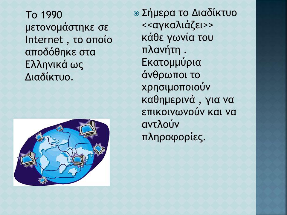 Το 1990 μετονομάστηκε σε Internet, το οποίο αποδόθηκε στα Ελληνικά ως Διαδίκτυο.  Σήμερα το Διαδίκτυο > κάθε γωνία του πλανήτη. Εκατομμύρια άνθρωποι