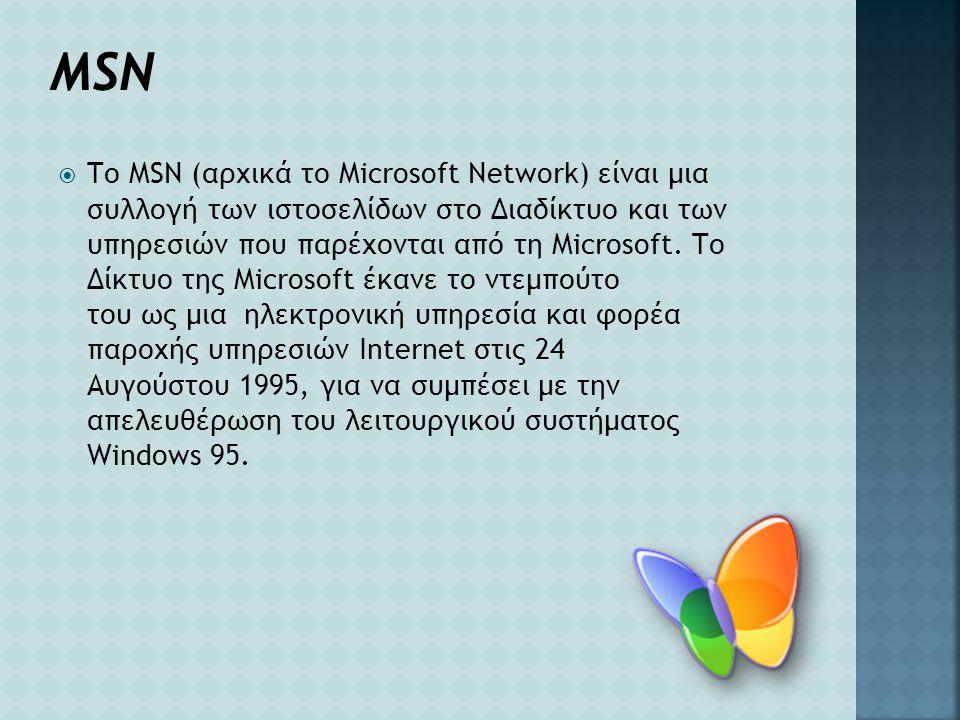 MSN  Το MSN (αρχικά το Microsoft Network) είναι μια συλλογή των ιστοσελίδων στο Διαδίκτυο και των υπηρεσιών που παρέχονται από τη Microsoft. Το Δίκτυ