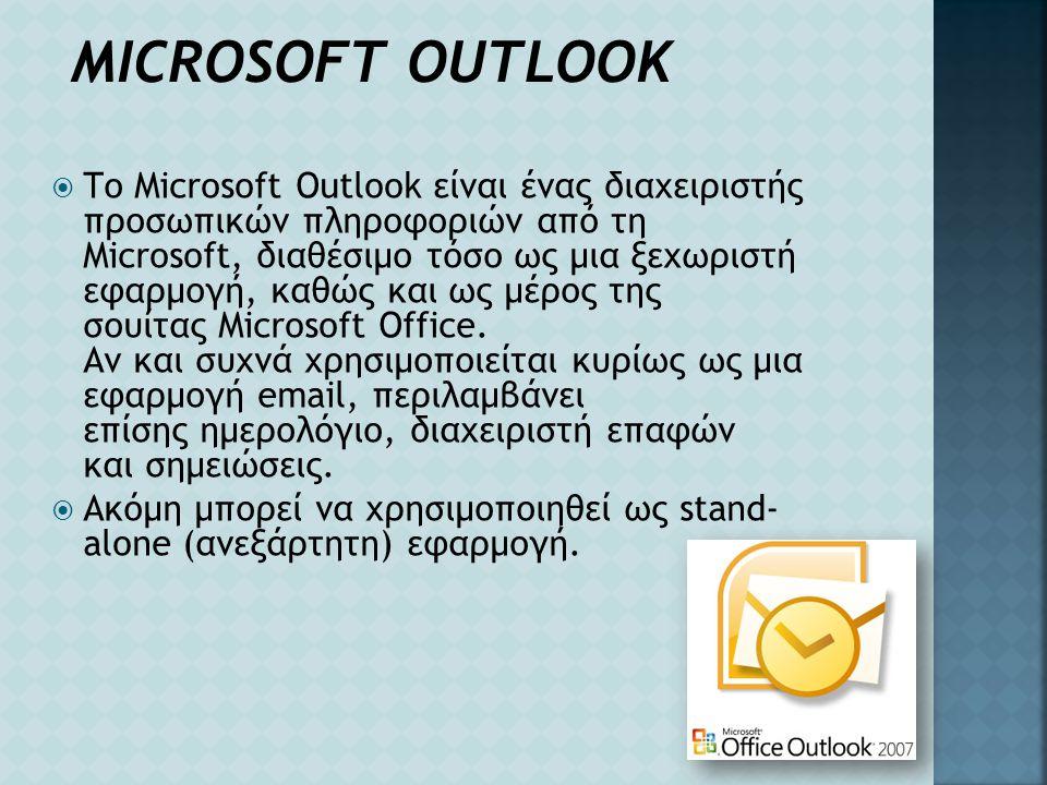 MICROSOFT OUTLOOK  Το Microsoft Outlook είναι ένας διαχειριστής προσωπικών πληροφοριών από τη Microsoft, διαθέσιμο τόσο ως μια ξεχωριστή εφαρμογή, κα