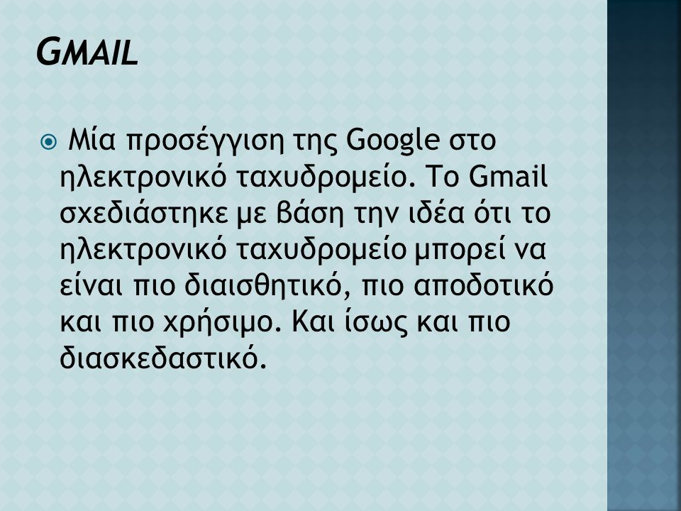 G MAIL  Μία προσέγγιση της Google στο ηλεκτρονικό ταχυδρομείο. Το Gmail σχεδιάστηκε με βάση την ιδέα ότι το ηλεκτρονικό ταχυδρομείο μπορεί να είναι π