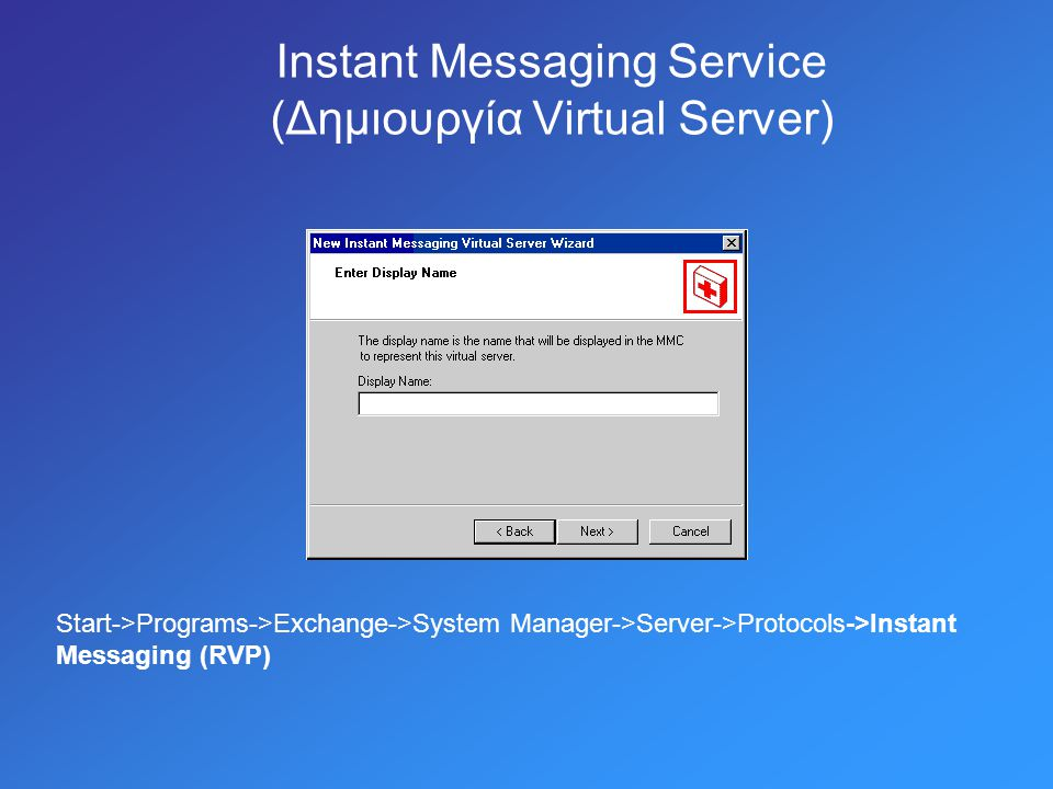Instant Messaging Service (Δημιουργία Virtual Server) Start->Programs->Exchange->System Manager->Server->Protocols->Instant Messaging (RVP)