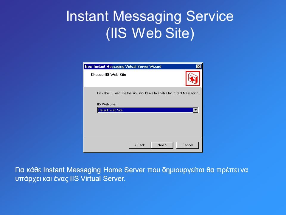 Instant Messaging Service (IIS Web Site) Για κάθε Instant Messaging Home Server που δημιουργείται θα πρέπει να υπάρχει και ένας IIS Virtual Server.