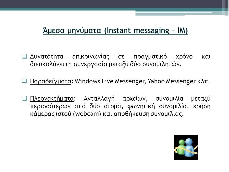  Δυνατότητα επικοινωνίας σε πραγματικό χρόνο και διευκολύνει τη συνεργασία μεταξύ δύο συνομιλητών.  Παραδείγματα: Windows Live Messenger, Yahoo Mess