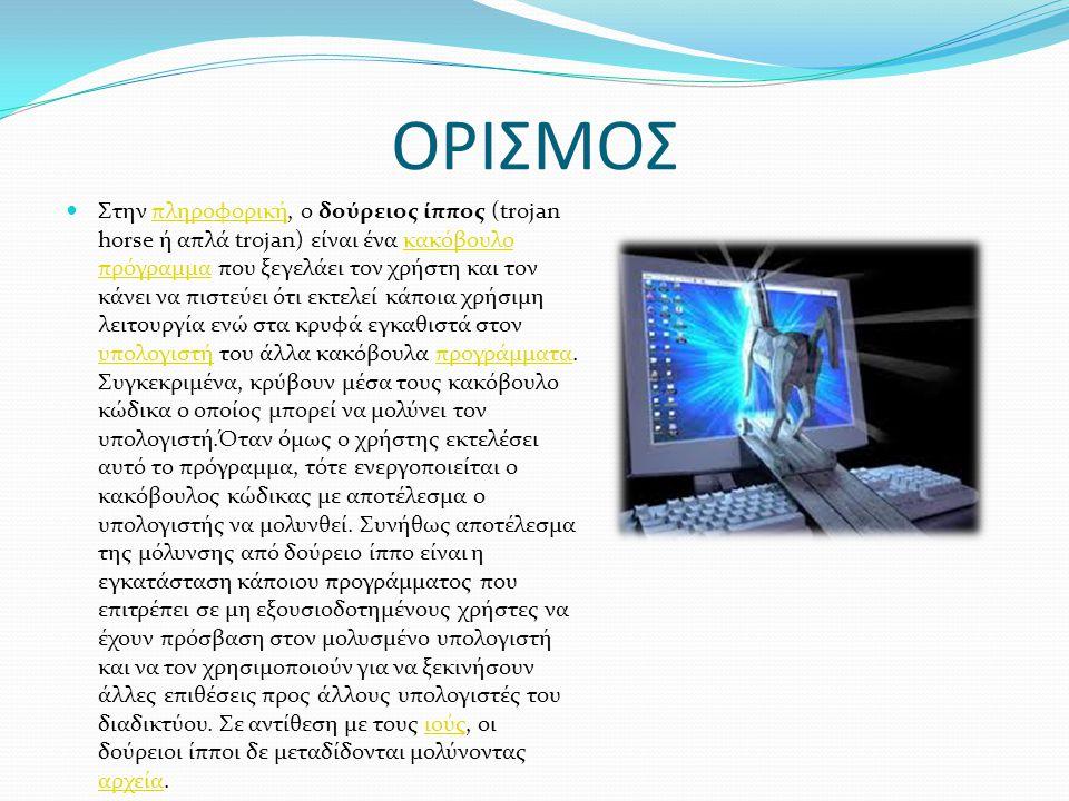 ΟΡΙΣΜΟΣ Στην πληροφορική, ο δούρειος ίππος (trojan horse ή απλά trojan) είναι ένα κακόβουλο πρόγραμμα που ξεγελάει τον χρήστη και τον κάνει να πιστεύε