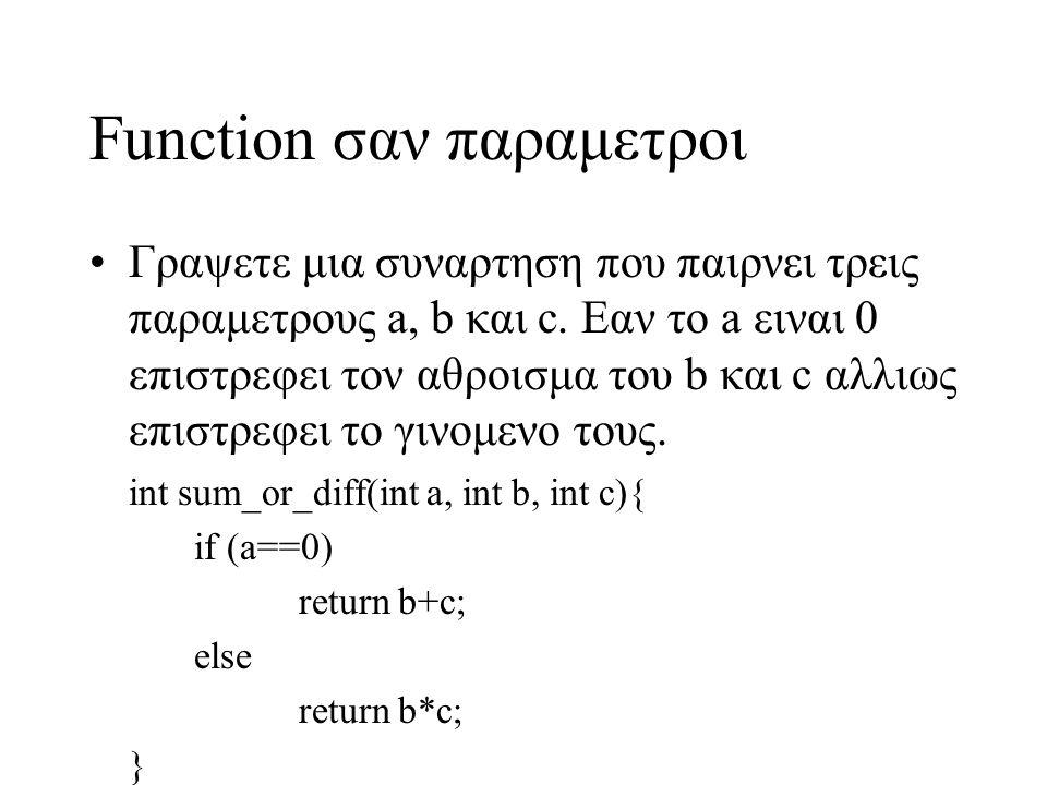 Function σαν παραμετροι int sum(int a, int b){ return a+b; } int product(int a, int b){ return a*b; } int sum_or_prod(int func(int,int), int b, int c){ func(b,c); } int main(){ sum_or_prod(sum,5, 6); sum_or_prod(product,6,7); }