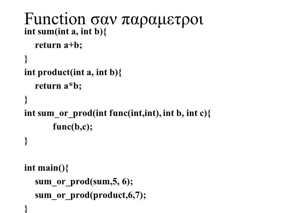 Function σαν παραμετροι int sum(int a, int b){ return a+b; } int product(int a, int b){ return a*b; } int sum_or_prod(int func(int,int), int b, int c)