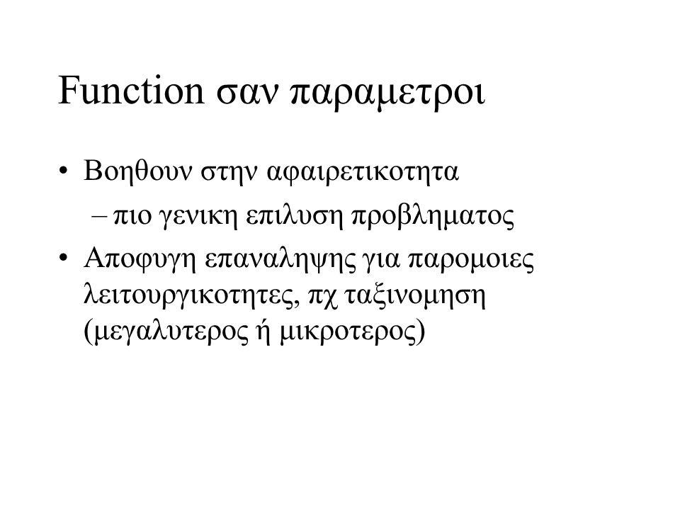 Function σαν παραμετροι Bοηθουν στην αφαιρετικοτητα –πιο γενικη επιλυση προβληματος Αποφυγη επαναληψης για παρομοιες λειτουργικοτητες, πχ ταξινομηση (