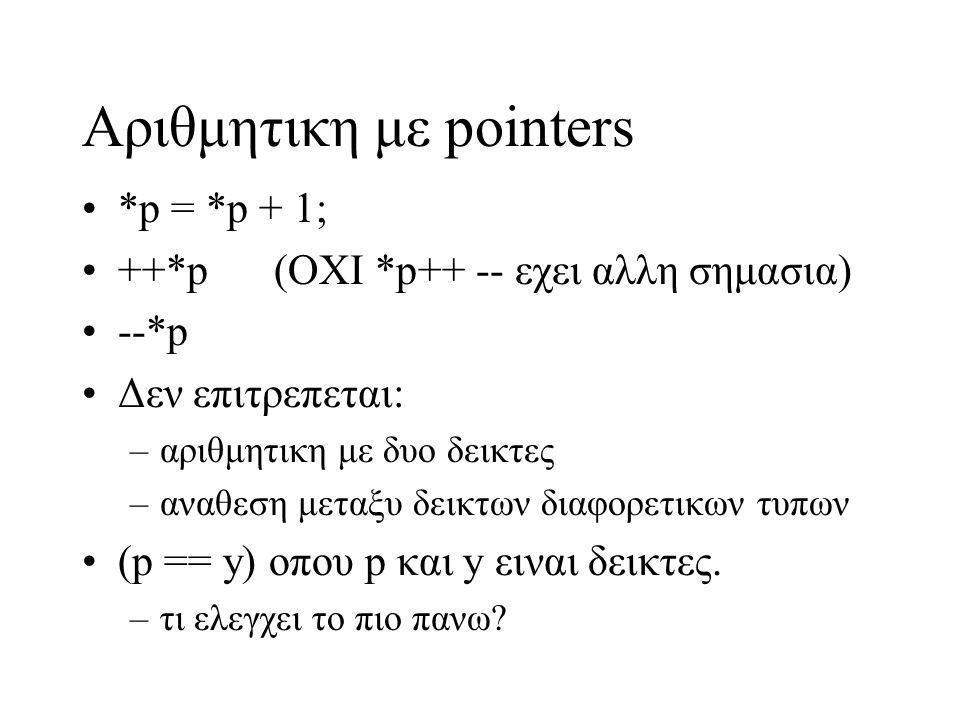 Αριθμητικη με pointers Μεγεθος ενος τυπου –sizeof(int) –sizeof(double) ++p ή p++ αυξανει την διευθυνση κατα το μεγεθος του τυπου που δειχνει ο p int y=4,*p; p = &y; *p++; /* οχι το ιδιο με ++*p */