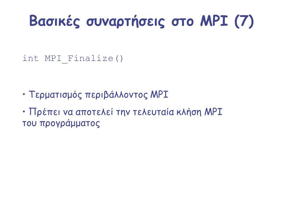 Βασικές συναρτήσεις στο MPI (7) int MPI_Finalize() Τερματισμός περιβάλλοντος MPI Πρέπει να αποτελεί την τελευταία κλήση MPI του προγράμματος