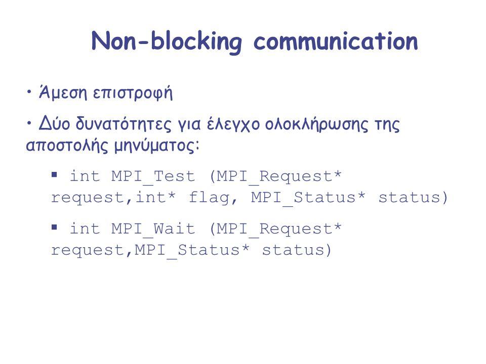 Non-blocking communication Άμεση επιστροφή Δύο δυνατότητες για έλεγχο ολοκλήρωσης της αποστολής μηνύματος:  int MPI_Test (MPI_Request* request,int* f