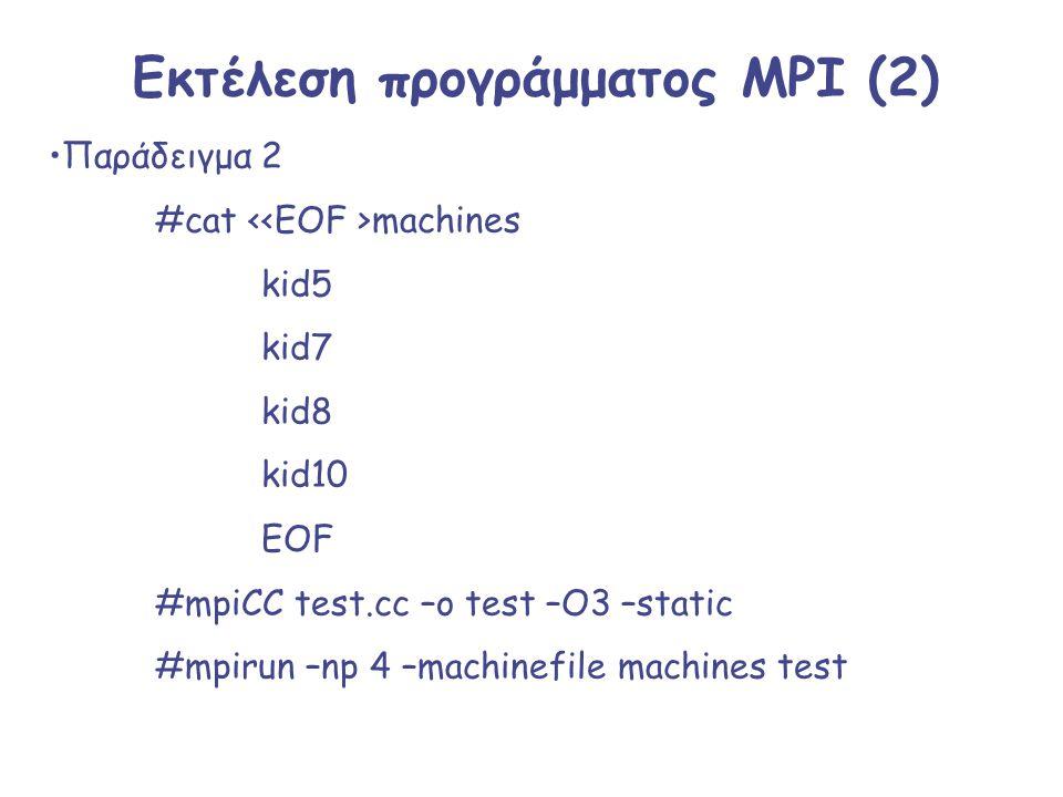 Εκτέλεση προγράμματος MPI (2) Παράδειγμα 2 #cat machines kid5 kid7 kid8 kid10 EOF #mpiCC test.cc –o test –O3 –static #mpirun –np 4 –machinefile machin