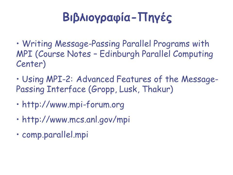 Βιβλιογραφία-Πηγές Writing Message-Passing Parallel Programs with MPI (Course Notes – Edinburgh Parallel Computing Center) Using MPI-2: Advanced Featu