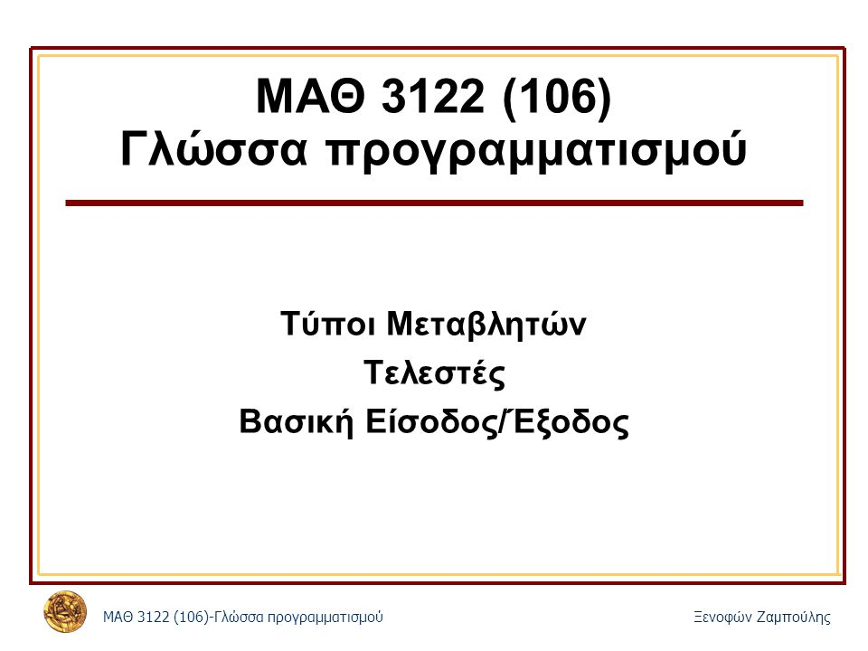 ΜΑΘ 3122 (106)-Γλώσσα προγραμματισμού Ξενοφών Ζαμπούλης ΜΑΘ 3122 (106) Γλώσσα προγραμματισμού Τύποι Μεταβλητών Τελεστές Βασική Είσοδος/Έξοδος