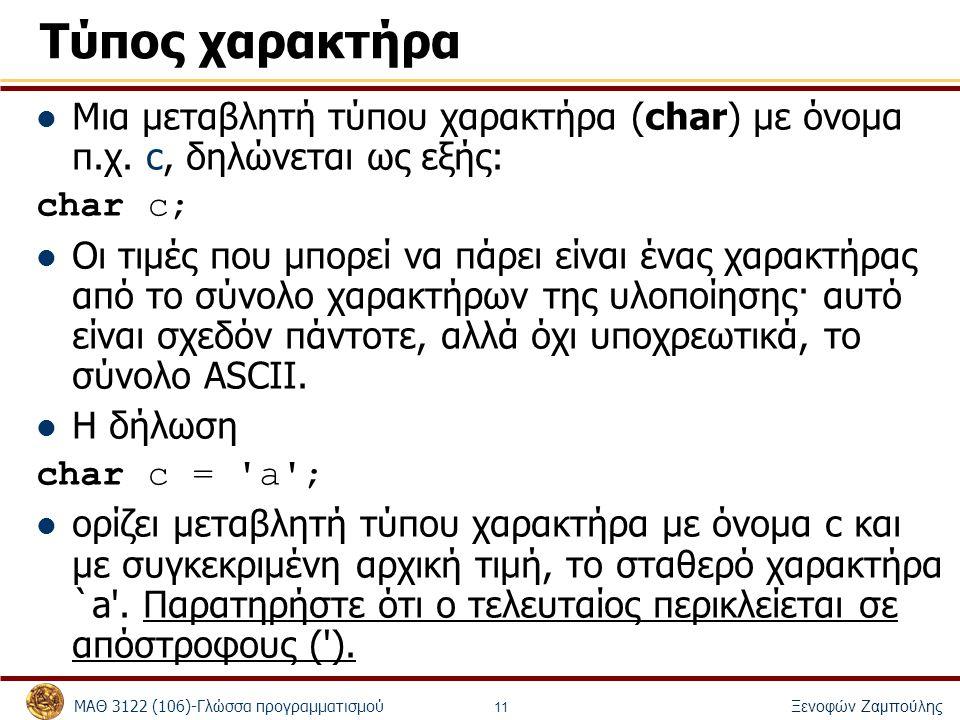 ΜΑΘ 3122 (106)-Γλώσσα προγραμματισμού Ξενοφών Ζαμπούλης 11 Τύπος χαρακτήρα Μια μεταβλητή τύπου χαρακτήρα (char) με όνομα π.χ. c, δηλώνεται ως εξής: ch