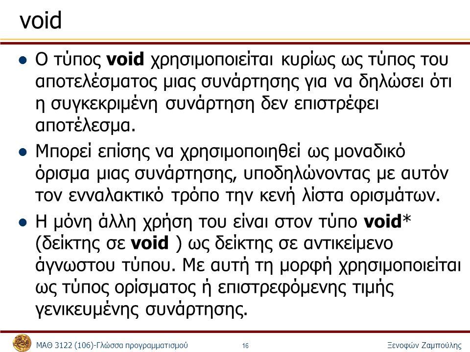 ΜΑΘ 3122 (106)-Γλώσσα προγραμματισμού Ξενοφών Ζαμπούλης 16 void Ο τύπος void χρησιμοποιείται κυρίως ως τύπος του αποτελέσματος μιας συνάρτησης για να