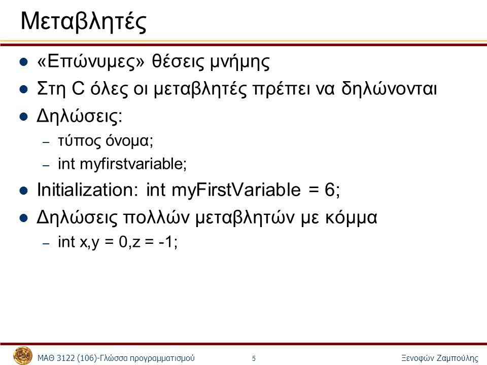 ΜΑΘ 3122 (106)-Γλώσσα προγραμματισμού Ξενοφών Ζαμπούλης 5 Μεταβλητές «Επώνυμες» θέσεις μνήμης Στη C όλες οι μεταβλητές πρέπει να δηλώνονται Δηλώσεις: