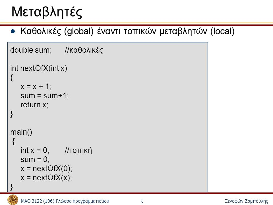 ΜΑΘ 3122 (106)-Γλώσσα προγραμματισμού Ξενοφών Ζαμπούλης 6 Μεταβλητές Καθολικές (global) έναντι τοπικών μεταβλητών (local) double sum;//καθολικές int n