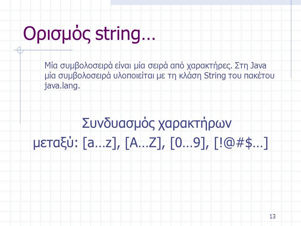 13 Ορισμός string… Συνδυασμός χαρακτήρων μεταξύ: [a…z], [A…Z], [0…9], [!@#$…] Μία συμβολοσειρά είναι μία σειρά από χαρακτήρες. Στη Java μία συμβολοσει