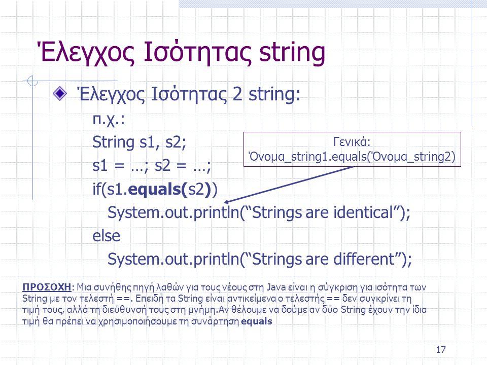 """17 Έλεγχος Ισότητας string Έλεγχος Ισότητας 2 string: π.χ.: String s1, s2; s1 = …; s2 = …; if(s1.equals(s2)) System.out.println(""""Strings are identical"""