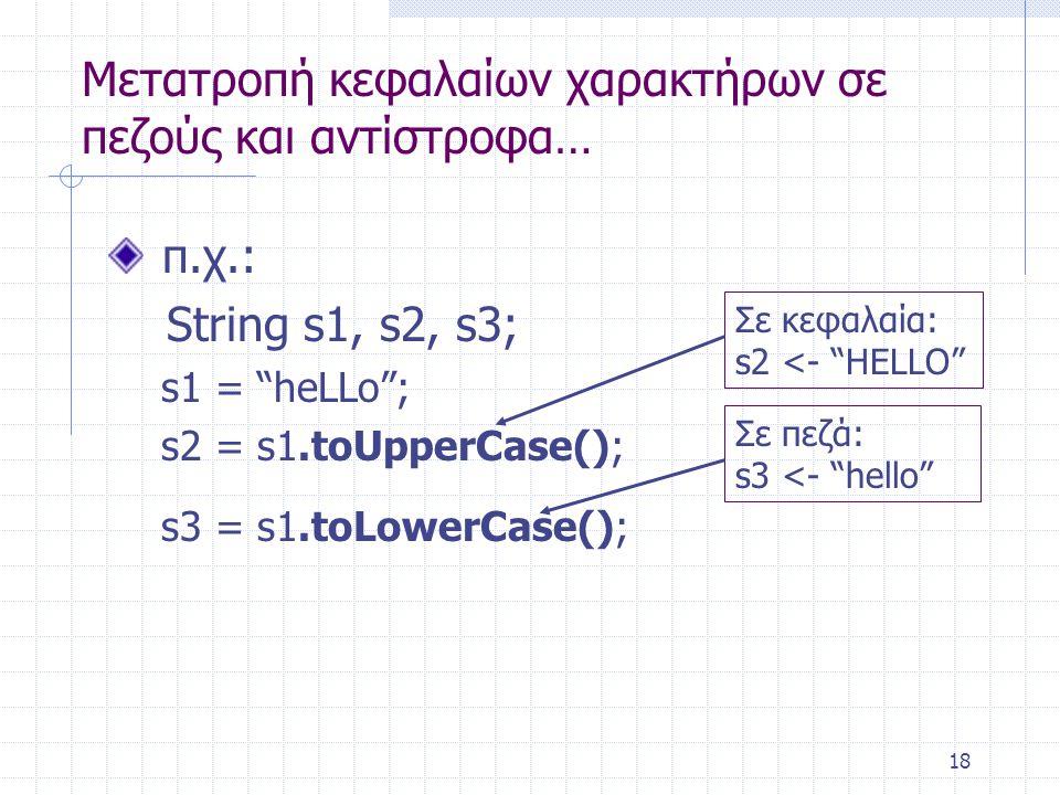 """18 Μετατροπή κεφαλαίων χαρακτήρων σε πεζούς και αντίστροφα… π.χ.: String s1, s2, s3; s1 = """"heLLo""""; s2 = s1.toUpperCase(); s3 = s1.toLowerCase(); Σε κε"""