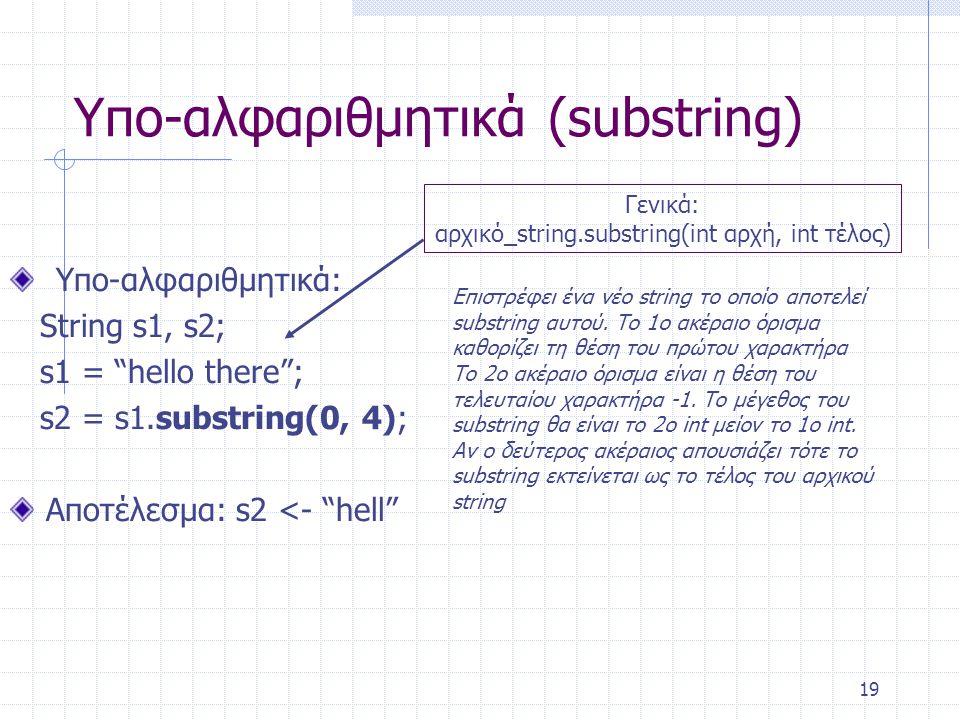 """19 Υπο-αλφαριθμητικά (substring) Υπο-αλφαριθμητικά: String s1, s2; s1 = """"hello there""""; s2 = s1.substring(0, 4); Αποτέλεσμα: s2 <- """"hell"""" Γενικά: αρχικ"""
