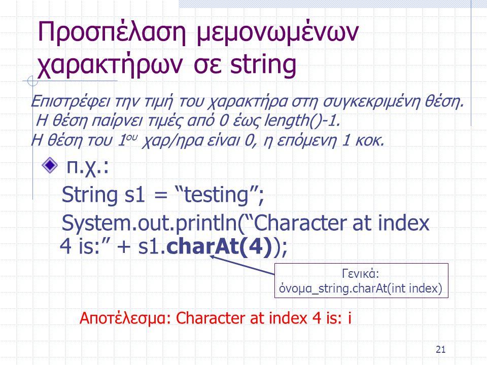 """21 Προσπέλαση μεμονωμένων χαρακτήρων σε string π.χ.: String s1 = """"testing""""; System.out.println(""""Character at index 4 is:"""" + s1.charAt(4)); Γενικά: όνο"""