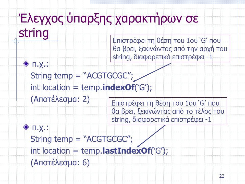 """22 Έλεγχος ύπαρξης χαρακτήρων σε string π.χ.: String temp = """"ACGTGCGC""""; int location = temp.indexOf('G'); (Αποτέλεσμα: 2) Επιστρέφει τη θέση του 1ου '"""