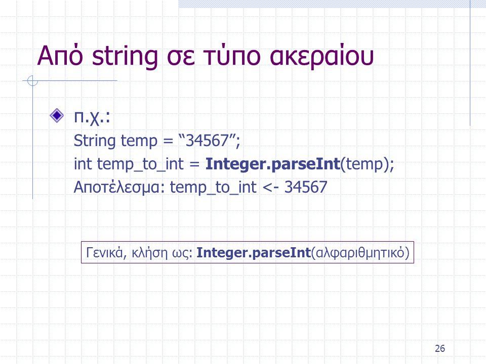 """26 Από string σε τύπο ακεραίου π.χ.: String temp = """"34567""""; int temp_to_int = Integer.parseInt(temp); Αποτέλεσμα: temp_to_int <- 34567 Γενικά, κλήση ω"""