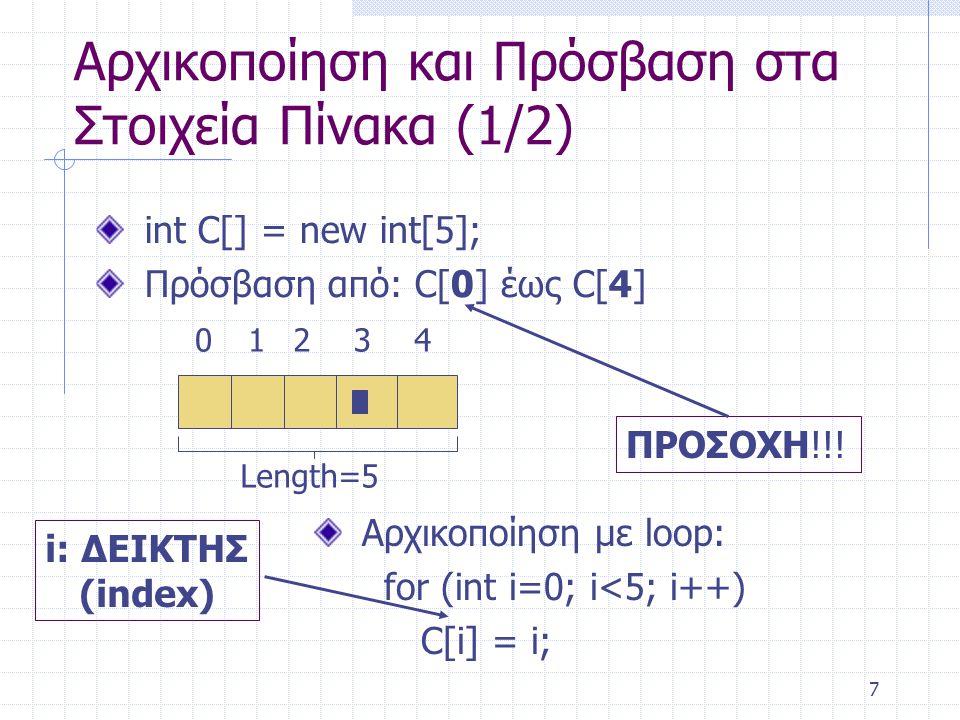 7 Αρχικοποίηση και Πρόσβαση στα Στοιχεία Πίνακα (1/2) int C[] = new int[5]; Πρόσβαση από: C[0] έως C[4] ΠΡΟΣΟΧΗ!!! Αρχικοποίηση με loop: for (int i=0;