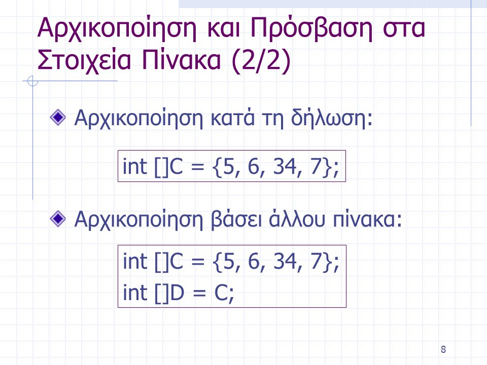 8 Αρχικοποίηση και Πρόσβαση στα Στοιχεία Πίνακα (2/2) Αρχικοποίηση κατά τη δήλωση: int []C = {5, 6, 34, 7}; Αρχικοποίηση βάσει άλλου πίνακα: int []C =