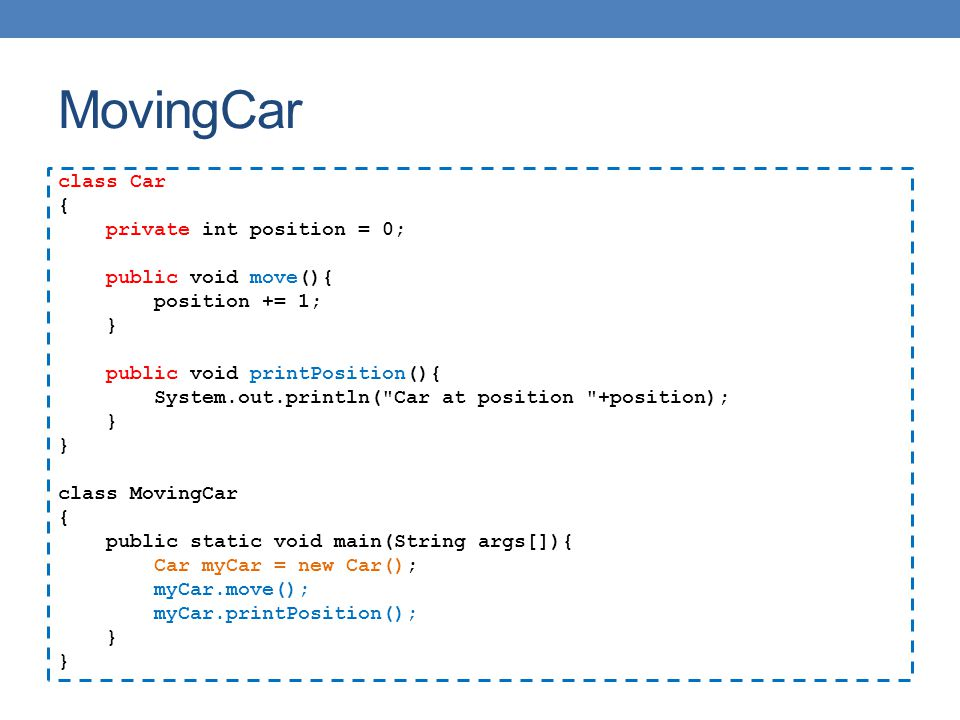 MovingCar class Car { private int position = 0; public void move(){ position += 1; } public void printPosition(){ System.out.println(