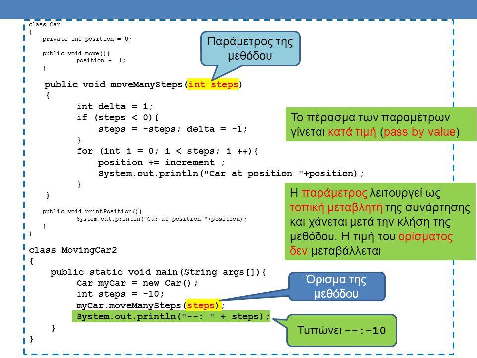 class Car { private int position = 0; public void move(){ position += 1; } public void moveManySteps(int steps) { int delta = 1; if (steps < 0){ steps = -steps; delta = -1; } for (int i = 0; i < steps; i ++){ position += increment ; printPosition(); } public void printPosition(){ System.out.println( Car at position +position); } class MovingCar2 { public static void main(String args[]){ Car myCar = new Car(); int steps = -10; myCar.moveManySteps(steps); System.out.println( --: + steps); } Μπορούμε να κάνουμε την εκτύπωση καλώντας την printPosition()
