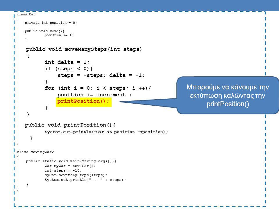 class Car { private int position = 0; public void move(){ position += 1; } public void moveManySteps(int steps, String direction) { for (int i = 0; i < steps; i ++){ if (direction.equals( right ){ position ++ ;} if (direction.equals( left ) { position -- ;} printPosition(); } public void printPosition(){ System.out.println( Car at position +position); } class MovingCar3 { public static void main(String args[]){ Car myCar = new Car(); myCar.moveManySteps(10, left ); } Μέθοδος με πολλές παραμέτρους Κλήση της μεθόδου Τα ορίσματα θα πρέπει να συμφωνούν με τους τύπους των παραμέτρων στην αντίστοιχη θέση
