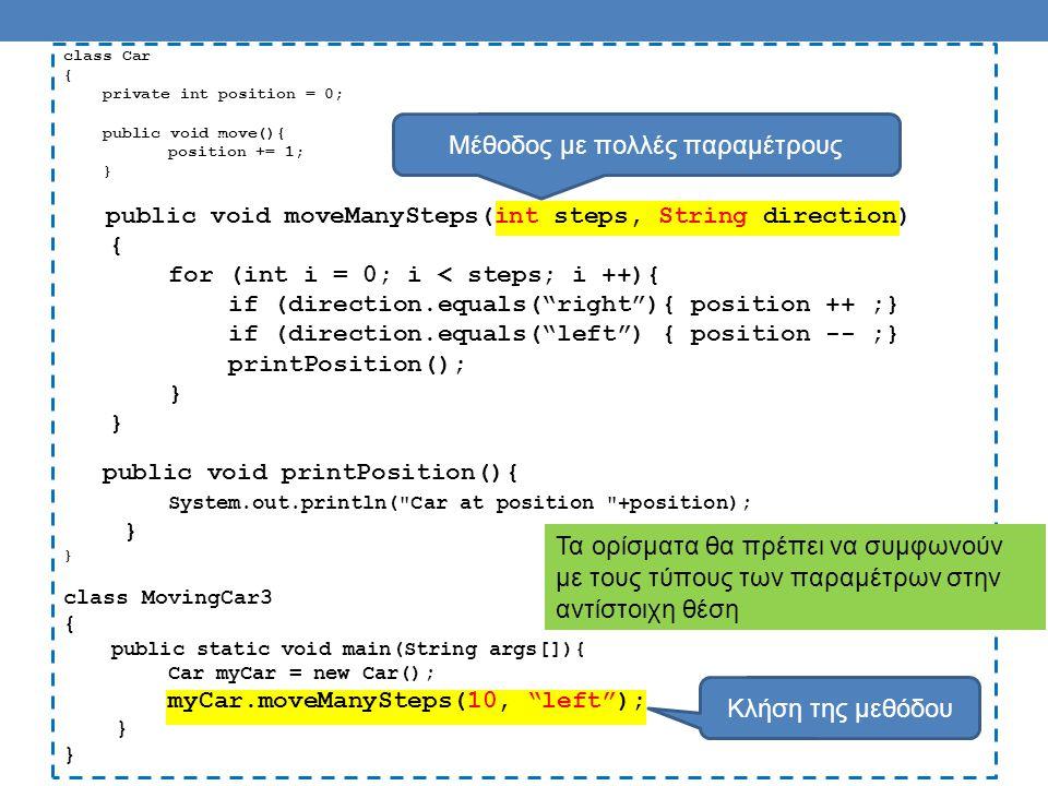 class Car { private int position = 0; public void setPosition(int position){ this.position = position; } public int getPosition(){ return position; } public void move(){ position ++ ; } class MovingCar5 { public static void main(String args[]){ Car myCar = new Car(); myCar.setPosition(10); myCar.move(); System.out.println(myCar.getPosition()); } Η κρυφή παράμετρος this προσδιορίζει το αντικείμενο που κάλεσε την μέθοδο Το this.position αναφέρεται στο πεδίο του αντικειμένου.