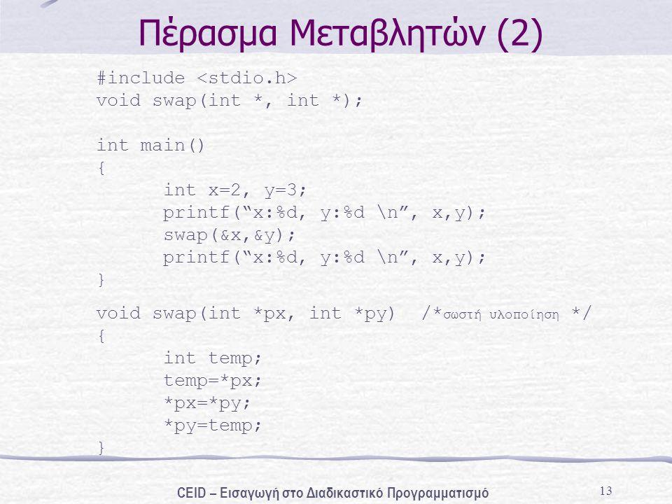 13 Πέρασμα Μεταβλητών (2) #include void swap(int *, int *); int main() { int x=2, y=3; printf( x:%d, y:%d \n , x,y); swap(&x,&y); printf( x:%d, y:%d \ n , x,y); } void swap(int *px, int *py) /* σωστή υλοποίηση */ { int temp; temp=*px; *px=*py; *py=temp; } CEID – Εισαγωγή στο Διαδικαστικό Προγραμματισμό