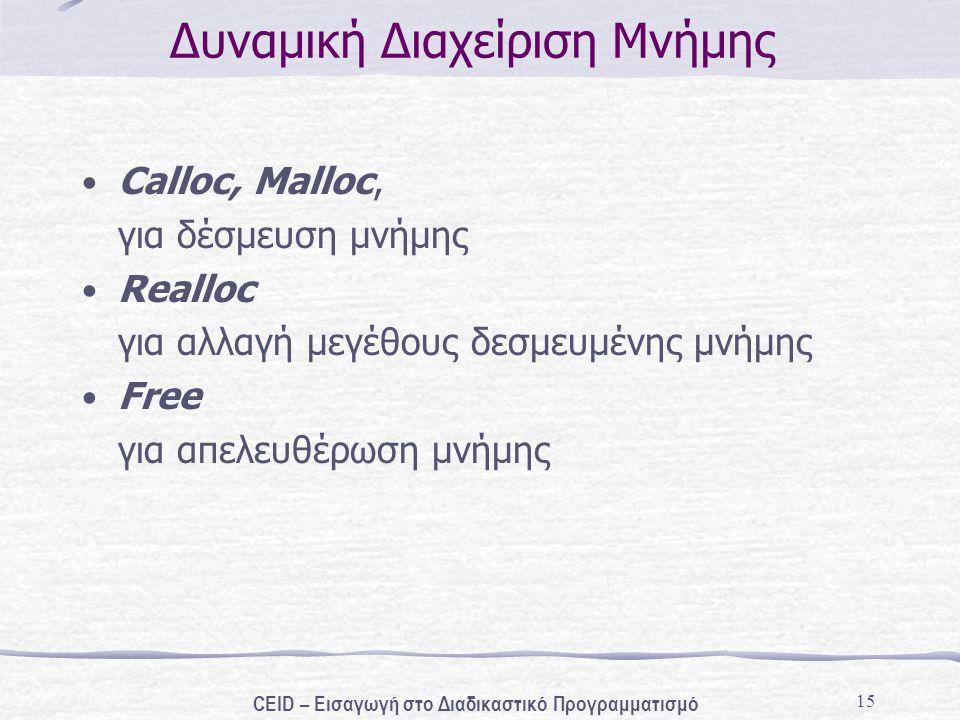 15 Δυναμική Διαχείριση Μνήμης Calloc, Malloc, για δέσμευση μνήμης Realloc για αλλαγή μεγέθους δεσμευμένης μνήμης Free για απελευθέρωση μνήμης CEID – Εισαγωγή στο Διαδικαστικό Προγραμματισμό