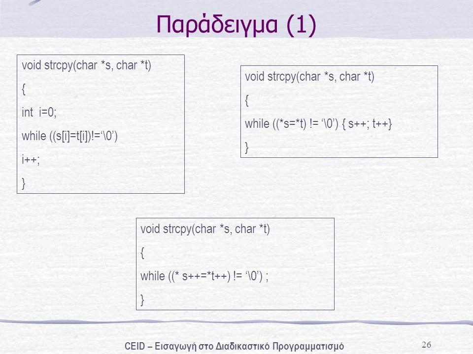 26 Παράδειγμα (1) void strcpy(char *s, char *t) { int i=0; while ((s[i]=t[i])!='\0') i++; } void strcpy(char *s, char *t) { while ((*s=*t) != '\0') { s++; t++} } void strcpy(char *s, char *t) { while ((* s++=*t++) != '\0') ; } CEID – Εισαγωγή στο Διαδικαστικό Προγραμματισμό