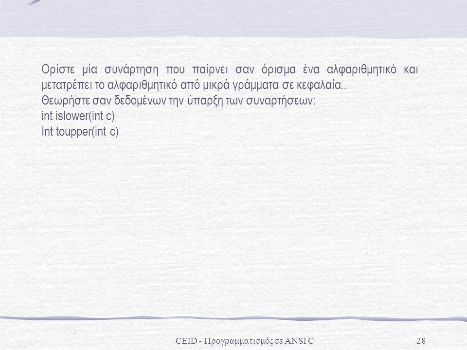 CEID - Προγραμματισμός σε ANSI C28 Ορίστε μία συνάρτηση που παίρνει σαν όρισμα ένα αλφαριθμητικό και μετατρέπει το αλφαριθμητικό από μικρά γράμματα σε