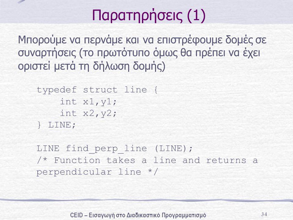 34 Παρατηρήσεις (1) Μπορούμε να περνάμε και να επιστρέφουμε δομές σε συναρτήσεις (το πρωτότυπο όμως θα πρέπει να έχει οριστεί μετά τη δήλωση δομής) typedef struct line { int x1,y1; int x2,y2; } LINE; LINE find_perp_line (LINE); /* Function takes a line and returns a perpendicular line */ CEID – Εισαγωγή στο Διαδικαστικό Προγραμματισμό