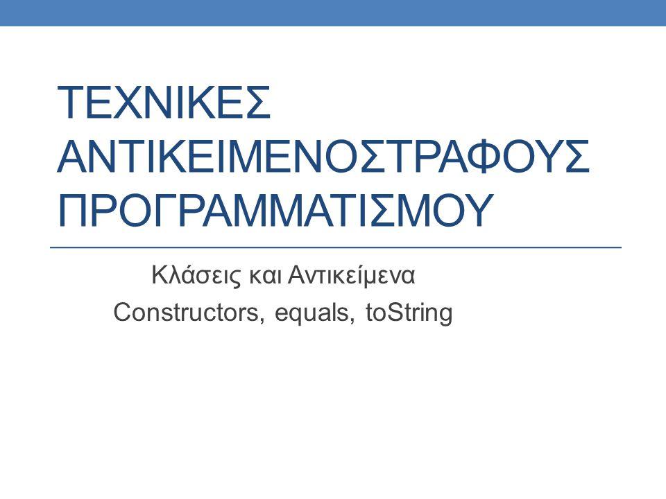 ΤΕΧΝΙΚΕΣ ΑΝΤΙΚΕΙΜΕΝΟΣΤΡΑΦΟΥΣ ΠΡΟΓΡΑΜΜΑΤΙΣΜΟΥ Κλάσεις και Αντικείμενα Constructors, equals, toString