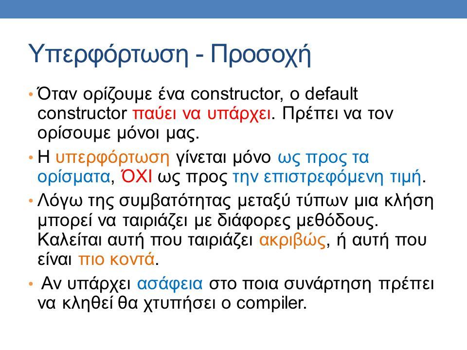 Υπερφόρτωση - Προσοχή Όταν ορίζουμε ένα constructor, o default constructor παύει να υπάρχει. Πρέπει να τον ορίσουμε μόνοι μας. Η υπερφόρτωση γίνεται μ