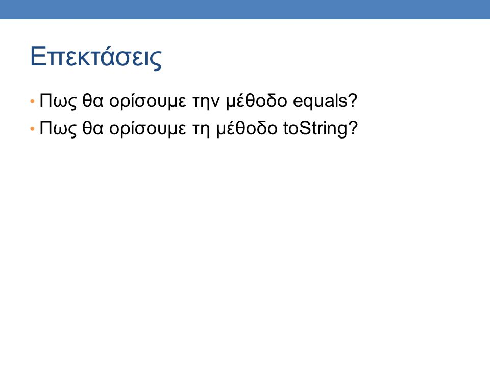 Επεκτάσεις Πως θα ορίσουμε την μέθοδο equals? Πως θα ορίσουμε τη μέθοδο toString?