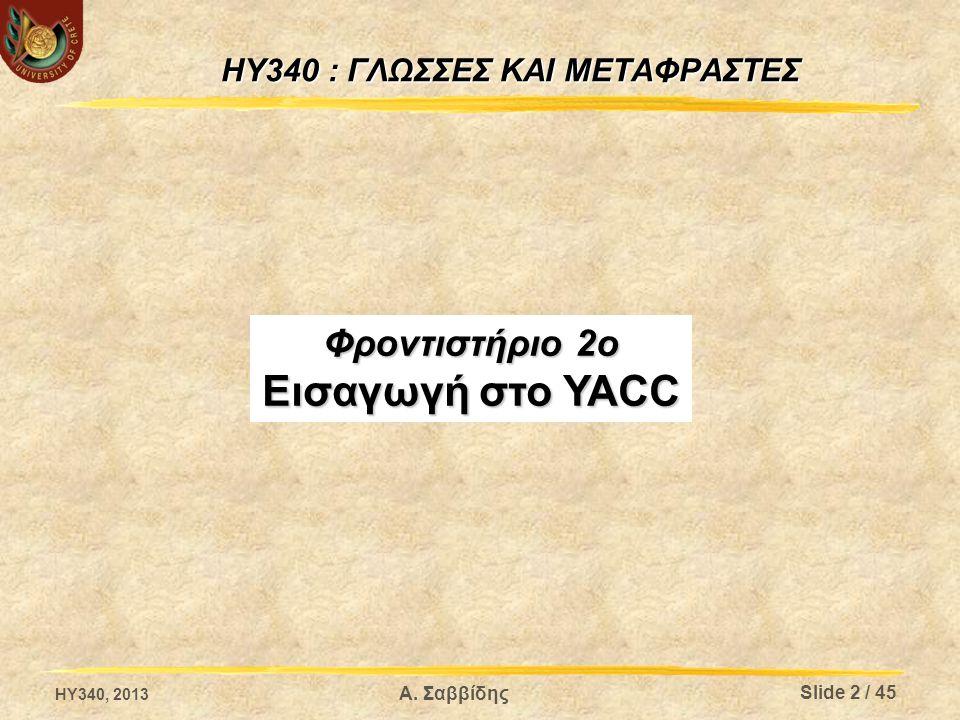 HY340 : ΓΛΩΣΣΕΣ ΚΑΙ ΜΕΤΑΦΡΑΣΤΕΣ Φροντιστήριο 2ο Εισαγωγή στο YACC HY340, 2013 Slide 2 / 45 Α. Σαββίδης