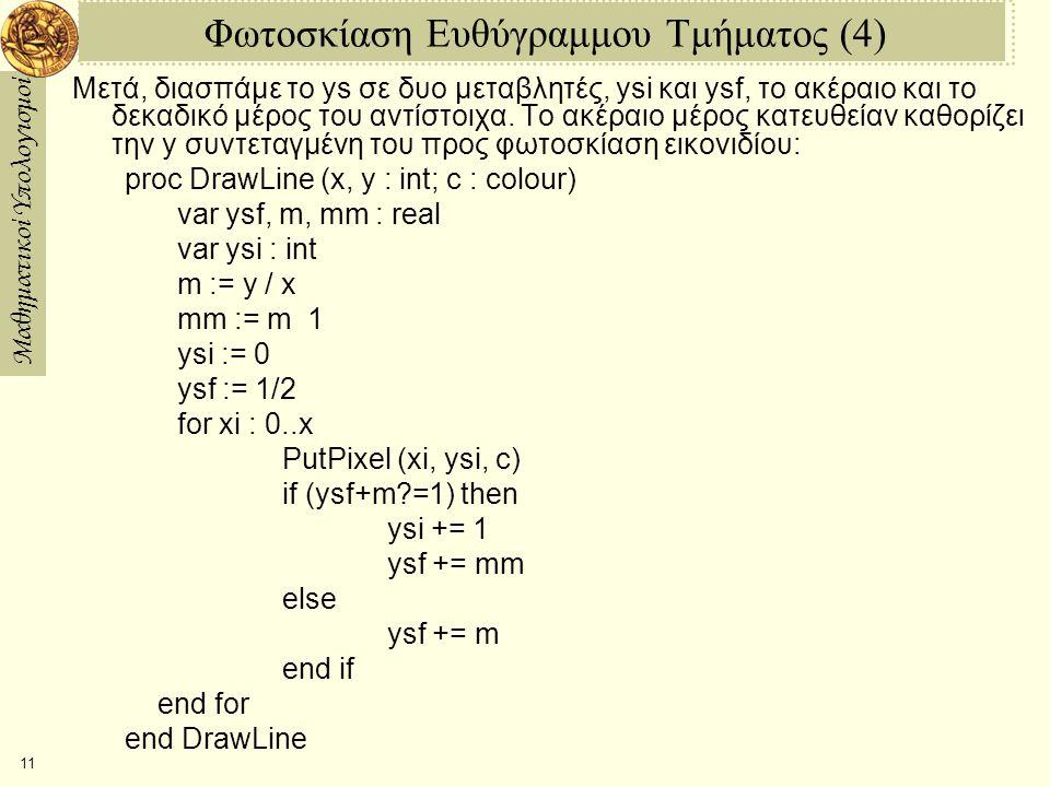 Μαθηματικοί Υπολογισμοί 12 Φωτοσκίαση Ευθύγραμμου Τμήματος (5) Τώρα ας απαλλαχθούμε από τις ποσότητες κινητής-υποδιαστολής ysf, m, και mm, αντικαθιστώντας τες με μια παράσταση τύπου σταθερής- υποδιαστολής σταθμισμένης με 2*x: proc DrawLine (x, y : int; c : colour) var Ysf, M, MM : int var ysi : int M := 2*y MM := M  2*x ysi := 0 Ysf := x for xi : 0..x PutPixel (xi, ysi, c) if (Ysf+M?=2*x) then ysi += 1 Ysf += MM else Ysf += M end if end for end DrawLine Πώς, η αλλαγή από παραστάσεις κινητής-υποδιαστολής σε σταθερής- υποδιαστολής αλλάζει το τι κάνει το πρόγραμμα;