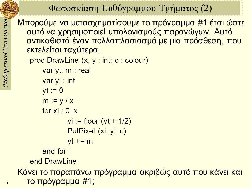Μαθηματικοί Υπολογισμοί 10 Φωτοσκίαση Ευθύγραμμου Τμήματος (3) Μπορούμε να απαλείψουμε την πρόσθεση του ½ σε κάθε βήμα της ανακύκλωσης ως εξής: proc DrawLine (x, y : int; c : colour) var ys, m : real var yi : int ys := 1/2 m := y / x for xi : 0..x yi := floor(ys) PutPixel (xi, yi, c) ys += m end for end DrawLine