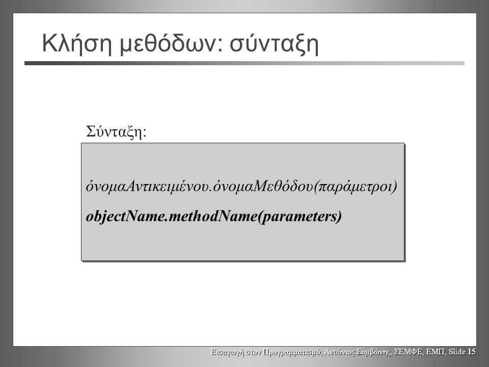 Εισαγωγή στον Προγραμματισμό, Αντώνιος Συμβώνης, ΣΕΜΦΕ, ΕΜΠ, Slide 15 Κλήση μεθόδων: σύνταξη όνομαΑντικειμένου.όνομαΜεθόδου(παράμετροι) objectName.met
