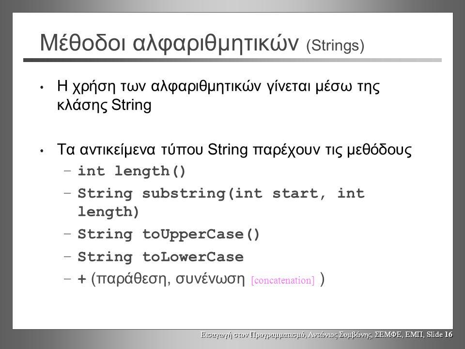 Εισαγωγή στον Προγραμματισμό, Αντώνιος Συμβώνης, ΣΕΜΦΕ, ΕΜΠ, Slide 16 Μέθοδοι αλφαριθμητικών (Strings) Η χρήση των αλφαριθμητικών γίνεται μέσω της κλάσης String Τα αντικείμενα τύπου String παρέχουν τις μεθόδους –int length() –String substring(int start, int length) –String toUpperCase() –String toLowerCase –+ (παράθεση, συνένωση [concatenation] )